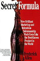 Secret formula : how brilliant marketing and relentless salesmanship made Coca-Cola the best-known product in the world