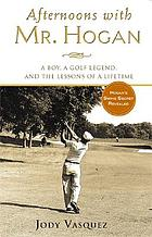 Afternoons with Mr. Hogan : a boy, a golf legend, and the lessons of a lifetime