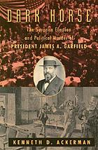 Dark horse : the surprise election and political murder of President James A. Garfield