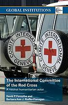The International Committee of the Red Cross : a neutral humanitarian actor