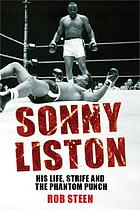 Sonny Liston : his life, strife and the phantom punch