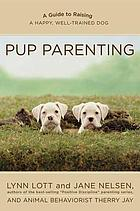 Pup parenting : a guide to raising a happy, well-trained dog