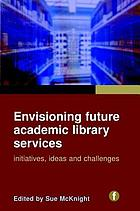 Envisioning future academic library services : initiatives, ideas and challenges