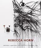 Rebecca Horn : drawings, sculptures, installations, films 1964-2006