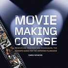 Movie making course : principles, practice, and techniques : the ultimate guide for the aspiring filmmaker