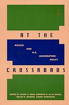 At the crossroads : Mexico and U.S. immigration policy