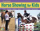 Horse showing for kids : everything a young rider needs to know to prepare, train, and compete in English or Western events : plus, getting-ready checklists and show diary pages