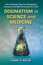 Dogmatism in science and medicine : how dominant theories monopolize research and stifle the search for truth