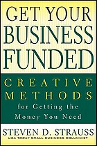 Get your business funded : creative methods for getting the money you need