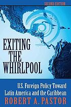 Exiting the whirlpool : U.S. foreign policy toward Latin America and the Caribbean