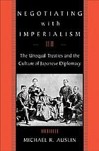 Negotiating with imperialism the unequal treaties and the culture of Japanese diplomacyNegotiating with imperialism the unequal treaties and the culture of Japanese diplomacy