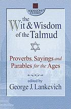 The wit and wisdom of the Talmud : proverbs, sayings, and parables for the ages