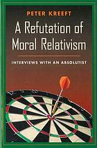A refutation of moral relativism : interviews with an absolutist