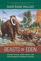 Beasts of Eden : walking whales, dawn horses, and other enigmas of mammal evolution