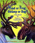 Toad or frog, swamp or bog? : a big book of nature's confusables