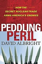 Peddling peril : how the secret nuclear trade arms America's enemies