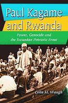 Paul Kagame and Rwanda : power, genocide and the Rwandan Patriotic Front
