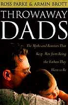 Throwaway dads : the myths and barriers that keep men from being the fathers they want to be