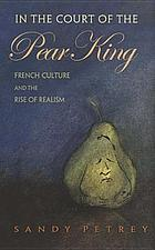In the court of the Pear King : French culture and the rise of realism