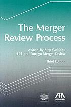 The merger review process : a step-by-step guide to U.S. and foreign merger review
