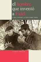 El hombre que inventó a Fidel : Castro, Cuba y Herbert L. Matthews del New York Times