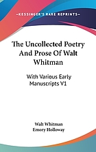 The uncollected poetry and prose of Walt Whitman : much of which has been but recently discovered, with various early manuscripts now first published