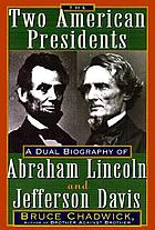 The two American Presidents : a dual biography of Abraham Lincoln and Jefferson Davis
