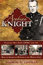 Arabian knight : Colonel Bill Eddy USMC and the rise of American power in the Middle East
