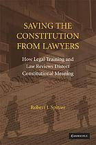 Saving the Constitution from lawyers : how legal training and law reviews distort constitutional meaning