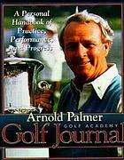 Arnold Palmer Golf Academy golf journal : a personal handbook of practice, performance, and progress