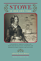 Stowe in her own time : a biographical chronicle of her life, drawn from recollections, interviews, and memoirs by family, friends, and associates