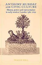 Anthony Munday and civic culture : history, power and representation in early modern London 1580-1633