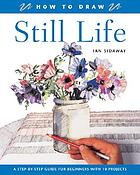How to draw still life : a step-by-step guide for beginners with 10 projects