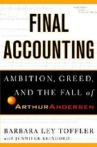 Final accounting : ambition, greed, and the fall of Arthur Andersen