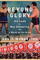 Beyond glory : Joe Louis vs. Max Schmeling and a world on the brink