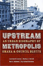 Upstream metropolis : an urban biography of Omaha and Council Bluffs