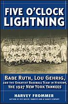 Five o'clock lightning : Babe Ruth, Lou Gehrig, and the greatest team in baseball, the 1927 New York Yankees