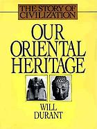 Our oriental heritage : being a history of civilization in Egypt and the Near East to the death of Alexander, and in India, China and Japan from the beginning to our own day