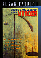 Getting away with murder : how politics is destroying the criminal justice system