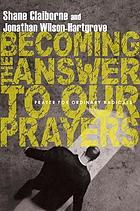 Becoming the answer to our prayers : prayer for ordinary radicals