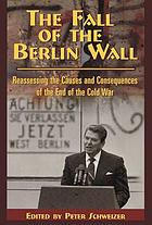 The Fall of the Berlin Wall : reassessing the causes and consequences of the end of the Cold War