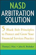 NASD arbitration solution : five black-belt principles to protect and grow your financial services practice