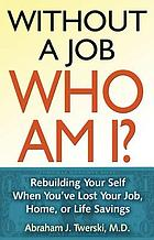 Without a job, who am I? : rebuilding your self when you've lost your job, home, or life savings