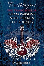 Trailblazers : the tragic lives of Gram Parsons, Nick Drake & Jeff Buckley