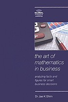 The art of mathematics in business : analyzing facts and figures for smart business decisions