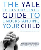 The Yale Child Study Center guide to understanding your child : healthy development from birth to adolescence