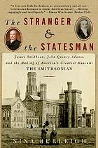 The stranger and the statesman : James Smithson, John Quincy Adams, and the making of America's greatest museum: The Smithsonian