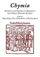 Chymia : science and nature in medieval and early modern Europe