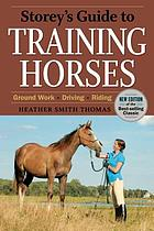 Storey's guide to training horses : ground work, driving, riding