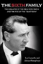 The Sixth Family : the collapse of the New York Mafia and the rise of the 'Quiet Don'